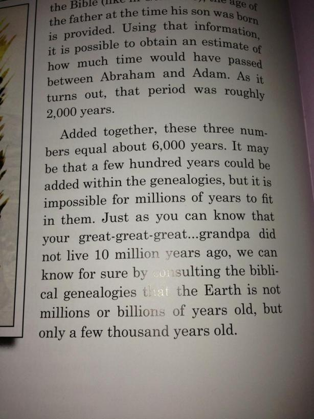 Added together, these three numbers equal about six thousand years. It may be that a few hundred years could be added within the geneaologies, but it is impossible for millions of years to fit in them... We can know for sure by consulting the biblical genealogies that the Earth is not millions or billions of years old, but only a few thousand years old.